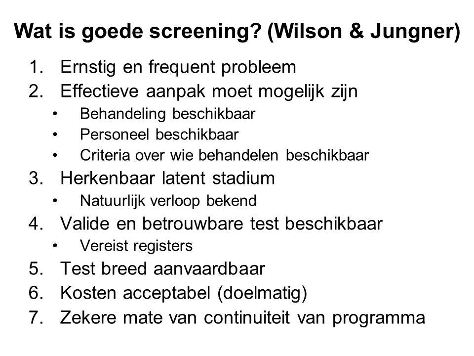 Wat is goede screening? (Wilson & Jungner) 1.Ernstig en frequent probleem 2.Effectieve aanpak moet mogelijk zijn •Behandeling beschikbaar •Personeel b