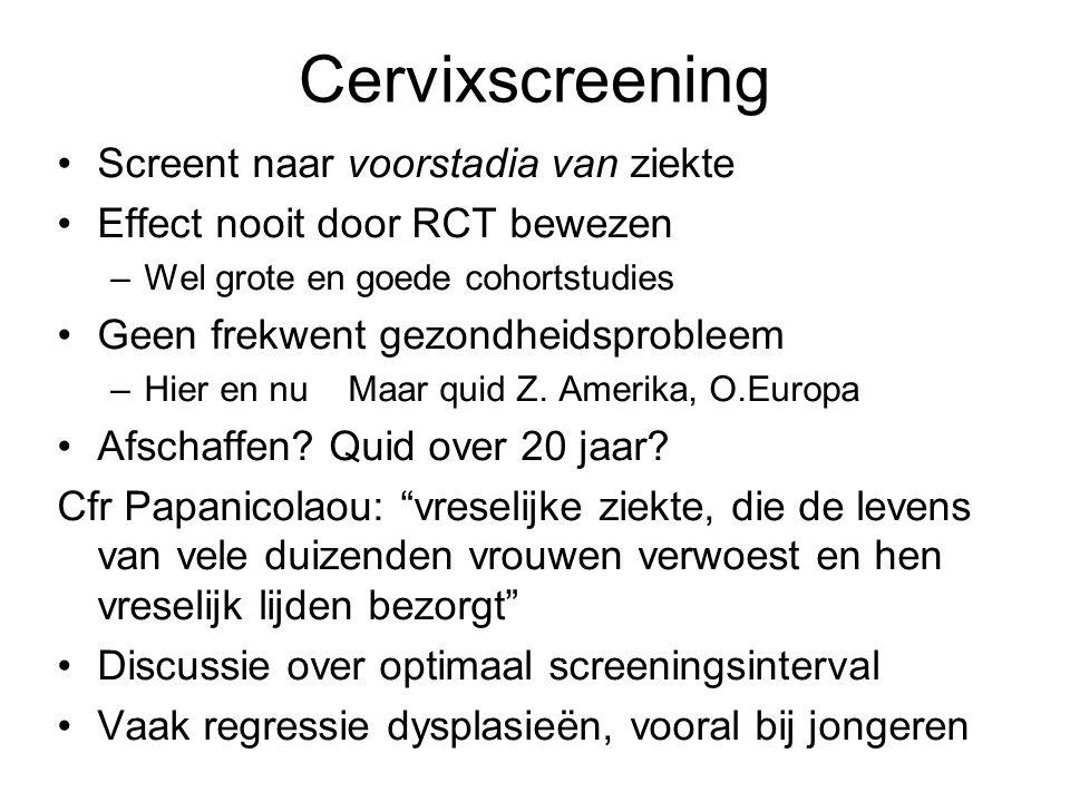 Cervixscreening •Screent naar voorstadia van ziekte •Effect nooit door RCT bewezen –Wel grote en goede cohortstudies •Geen frekwent gezondheidsprobleem –Hier en nu Maar quid Z.