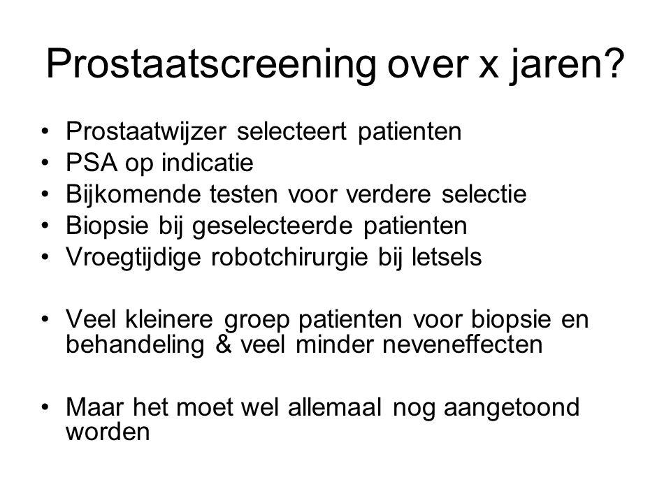 Prostaatscreening over x jaren? •Prostaatwijzer selecteert patienten •PSA op indicatie •Bijkomende testen voor verdere selectie •Biopsie bij geselecte