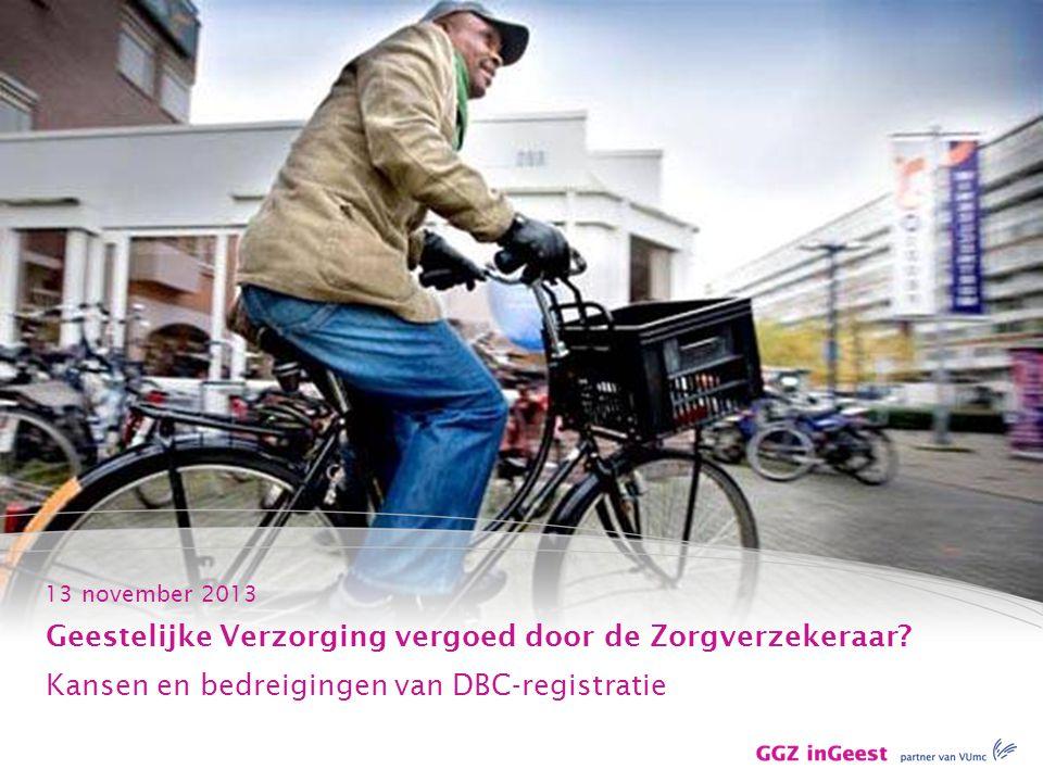13 november 2013 Geestelijke Verzorging vergoed door de Zorgverzekeraar? Kansen en bedreigingen van DBC-registratie