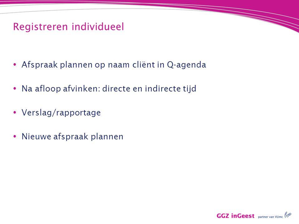 Registreren individueel  Afspraak plannen op naam cliënt in Q-agenda  Na afloop afvinken: directe en indirecte tijd  Verslag/rapportage  Nieuwe af