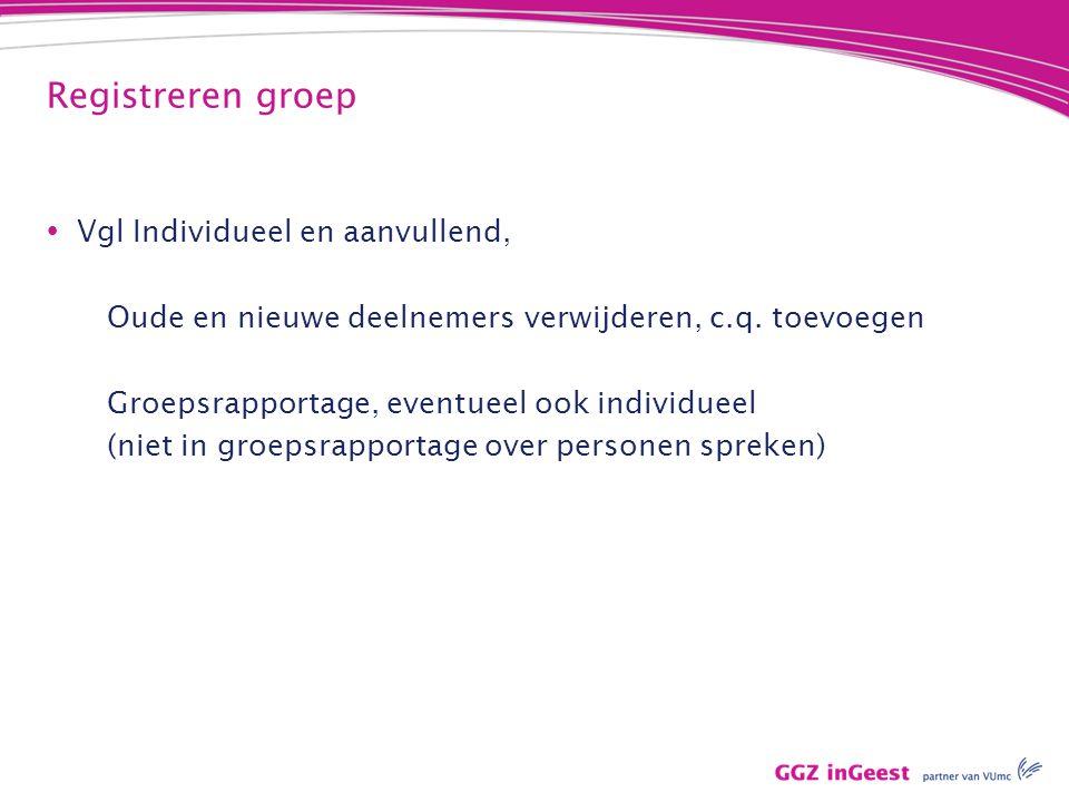 Registreren groep  Vgl Individueel en aanvullend, Oude en nieuwe deelnemers verwijderen, c.q. toevoegen Groepsrapportage, eventueel ook individueel (