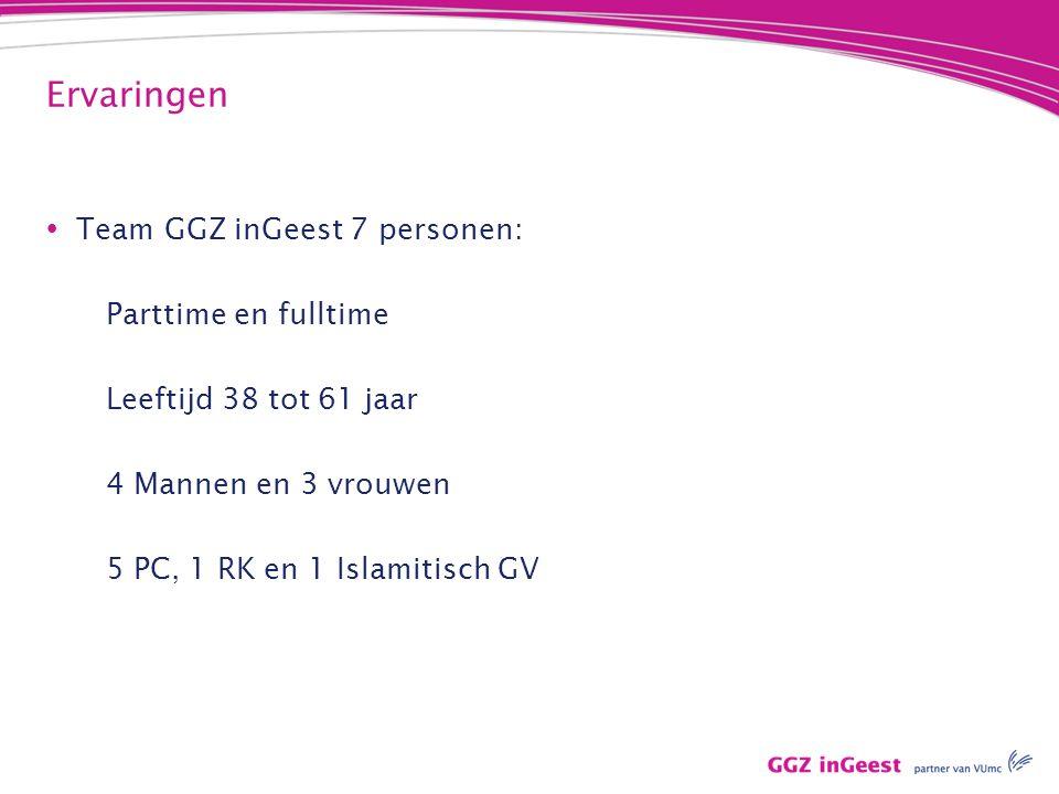 Ervaringen  Team GGZ inGeest 7 personen: Parttime en fulltime Leeftijd 38 tot 61 jaar 4 Mannen en 3 vrouwen 5 PC, 1 RK en 1 Islamitisch GV