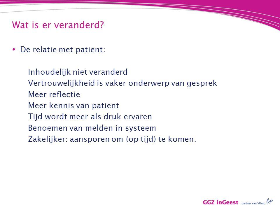 Wat is er veranderd?  De relatie met patiënt: Inhoudelijk niet veranderd Vertrouwelijkheid is vaker onderwerp van gesprek Meer reflectie Meer kennis