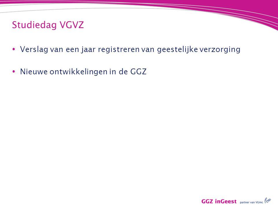 Studiedag VGVZ  Verslag van een jaar registreren van geestelijke verzorging  Nieuwe ontwikkelingen in de GGZ