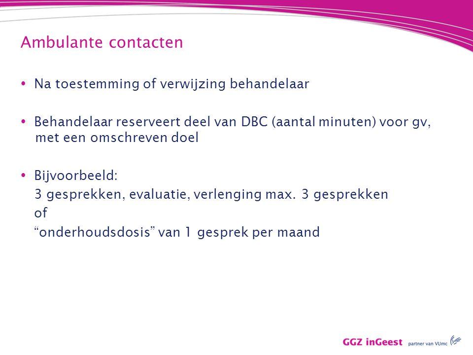 Ambulante contacten  Na toestemming of verwijzing behandelaar  Behandelaar reserveert deel van DBC (aantal minuten) voor gv, aamet een omschreven do