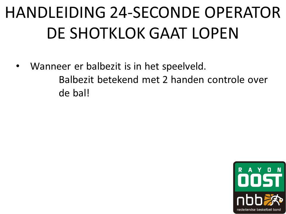 HANDLEIDING 24-SECONDE OPERATOR DE SHOTKLOK GAAT LOPEN • Wanneer er balbezit is in het speelveld. Balbezit betekend met 2 handen controle over de bal!