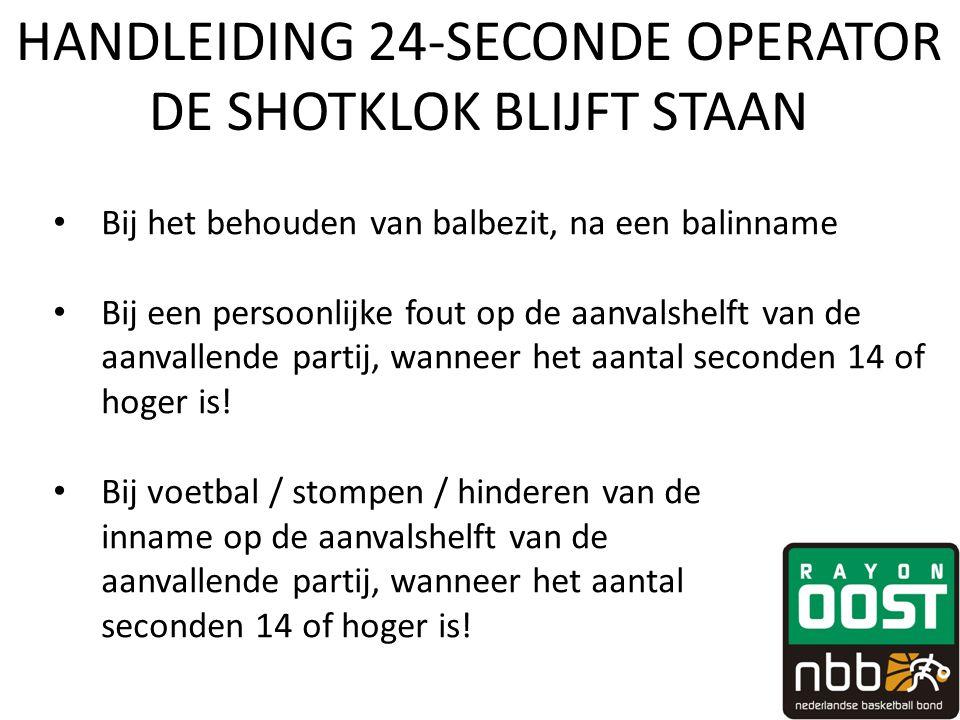 HANDLEIDING 24-SECONDE OPERATOR DE SHOTKLOK BLIJFT STAAN • Bij het behouden van balbezit, na een balinname • Bij een persoonlijke fout op de aanvalshelft van de aanvallende partij, wanneer het aantal seconden 14 of hoger is.