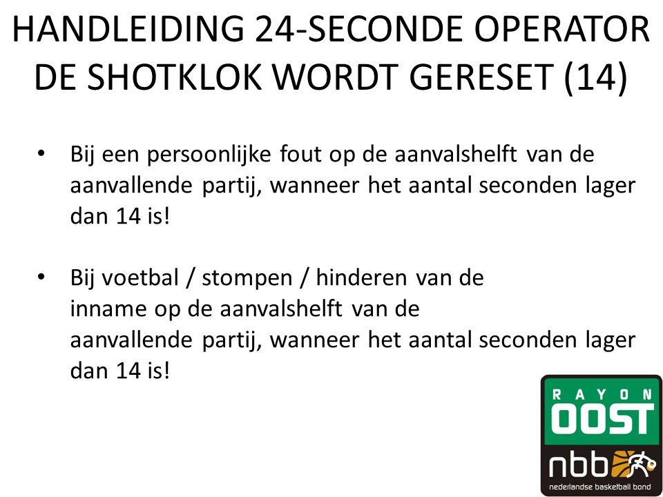HANDLEIDING 24-SECONDE OPERATOR DE SHOTKLOK WORDT GERESET (14) • Bij een persoonlijke fout op de aanvalshelft van de aanvallende partij, wanneer het aantal seconden lager dan 14 is.