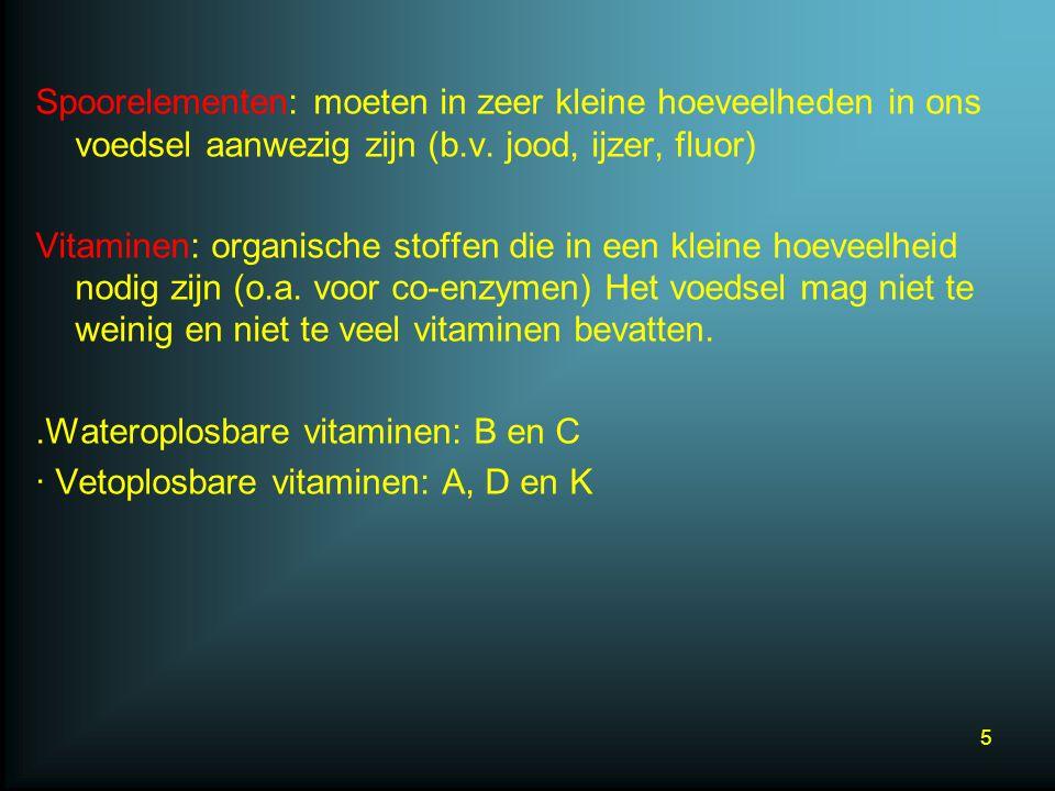 Spoorelementen: moeten in zeer kleine hoeveelheden in ons voedsel aanwezig zijn (b.v. jood, ijzer, fluor) Vitaminen: organische stoffen die in een kle