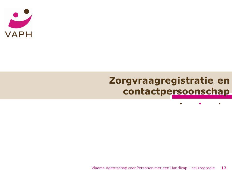 Zorgvraagregistratie en contactpersoonschap Vlaams Agentschap voor Personen met een Handicap – cel zorgregie12