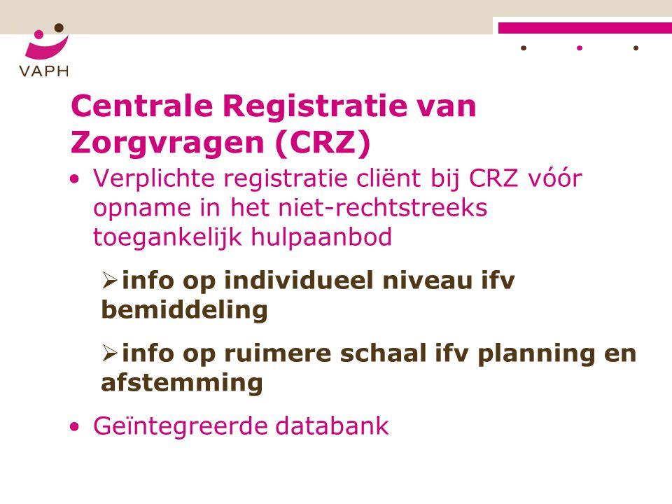 Centrale Registratie van Zorgvragen (CRZ) •Verplichte registratie cliënt bij CRZ vóór opname in het niet-rechtstreeks toegankelijk hulpaanbod  info o