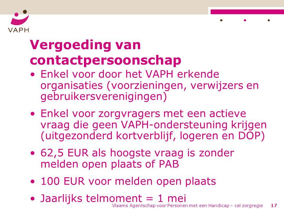 Vlaams Agentschap voor Personen met een Handicap – cel zorgregie17 Vergoeding van contactpersoonschap •Enkel voor door het VAPH erkende organisaties (
