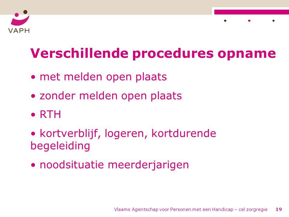 Vlaams Agentschap voor Personen met een Handicap – cel zorgregie19 Verschillende procedures opname • met melden open plaats • zonder melden open plaat
