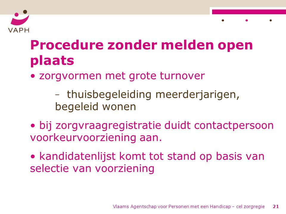 Vlaams Agentschap voor Personen met een Handicap – cel zorgregie21 Procedure zonder melden open plaats • zorgvormen met grote turnover − thuisbegeleid