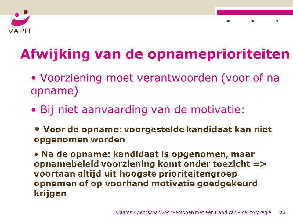 Vlaams Agentschap voor Personen met een Handicap – cel zorgregie23 Afwijking van de opnameprioriteiten • Voorziening moet verantwoorden (voor of na op