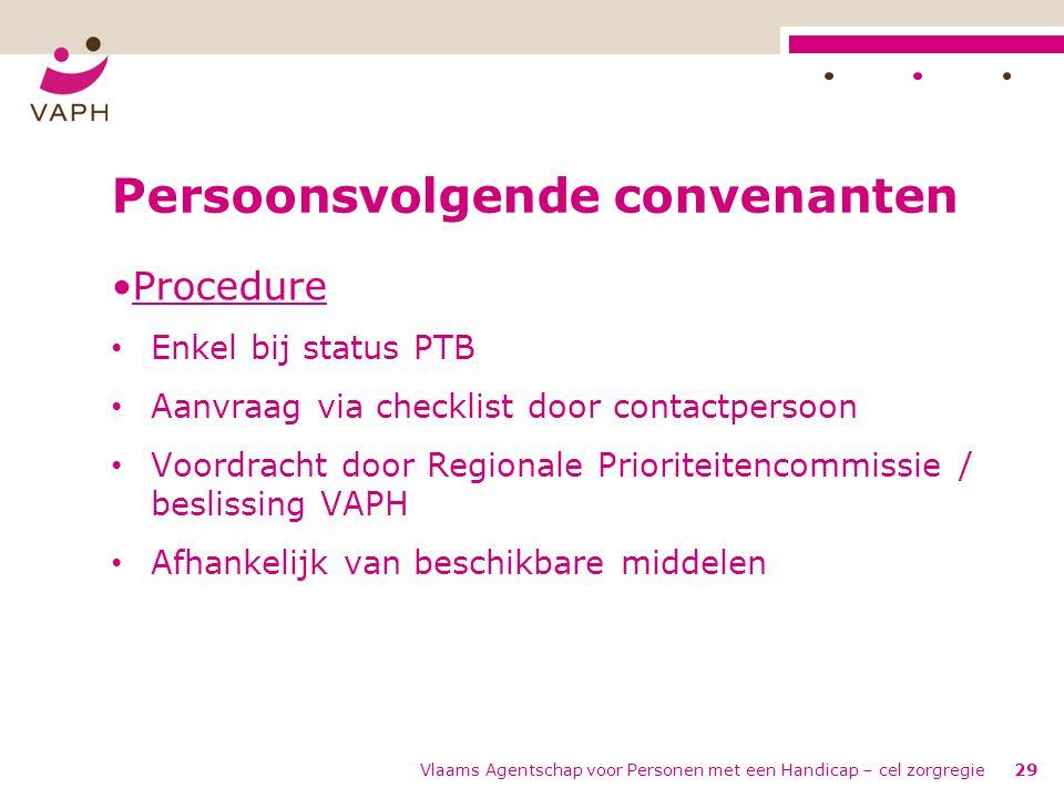 Vlaams Agentschap voor Personen met een Handicap – cel zorgregie29 Persoonsvolgende convenanten •Procedure • Enkel bij status PTB • Aanvraag via check