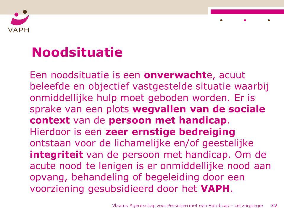 Vlaams Agentschap voor Personen met een Handicap – cel zorgregie32 Noodsituatie Een noodsituatie is een onverwachte, acuut beleefde en objectief vastg