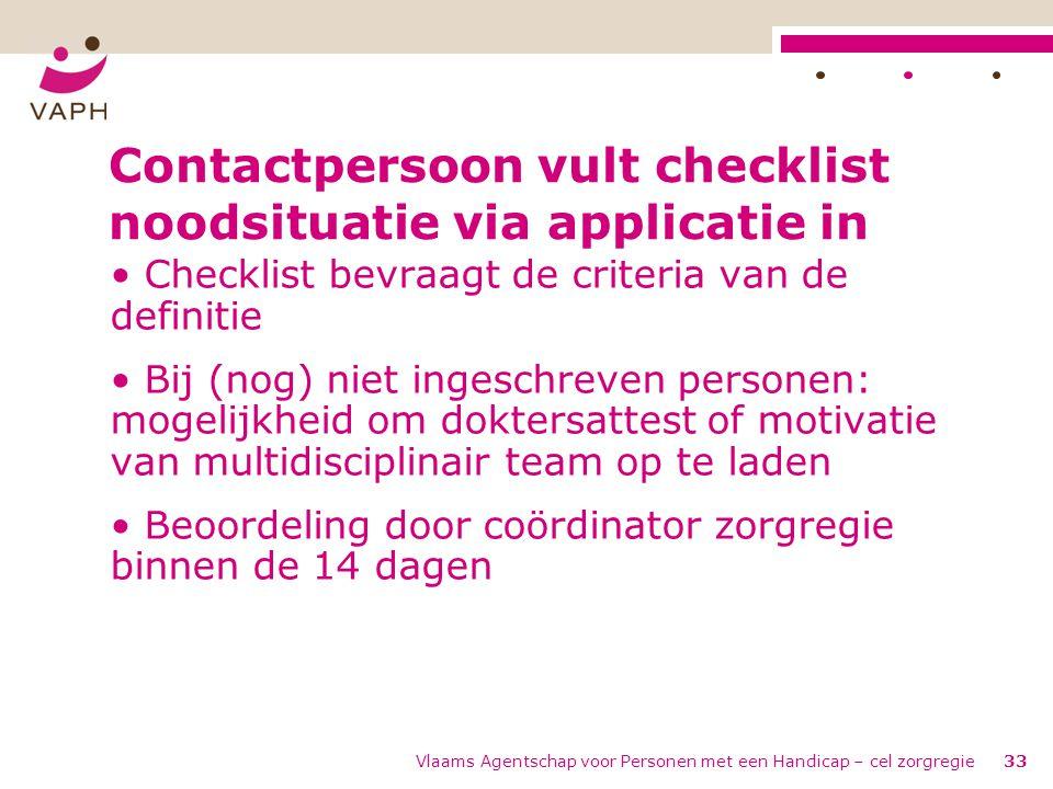 Vlaams Agentschap voor Personen met een Handicap – cel zorgregie33 Contactpersoon vult checklist noodsituatie via applicatie in • Checklist bevraagt d