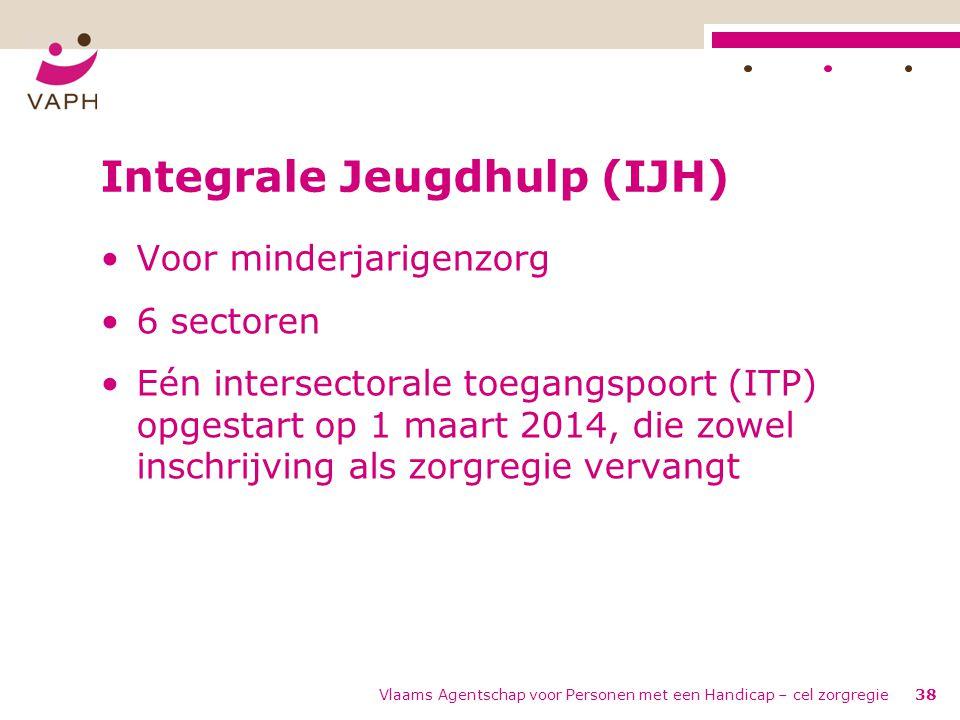 Vlaams Agentschap voor Personen met een Handicap – cel zorgregie38 Integrale Jeugdhulp (IJH) •Voor minderjarigenzorg •6 sectoren •Eén intersectorale t