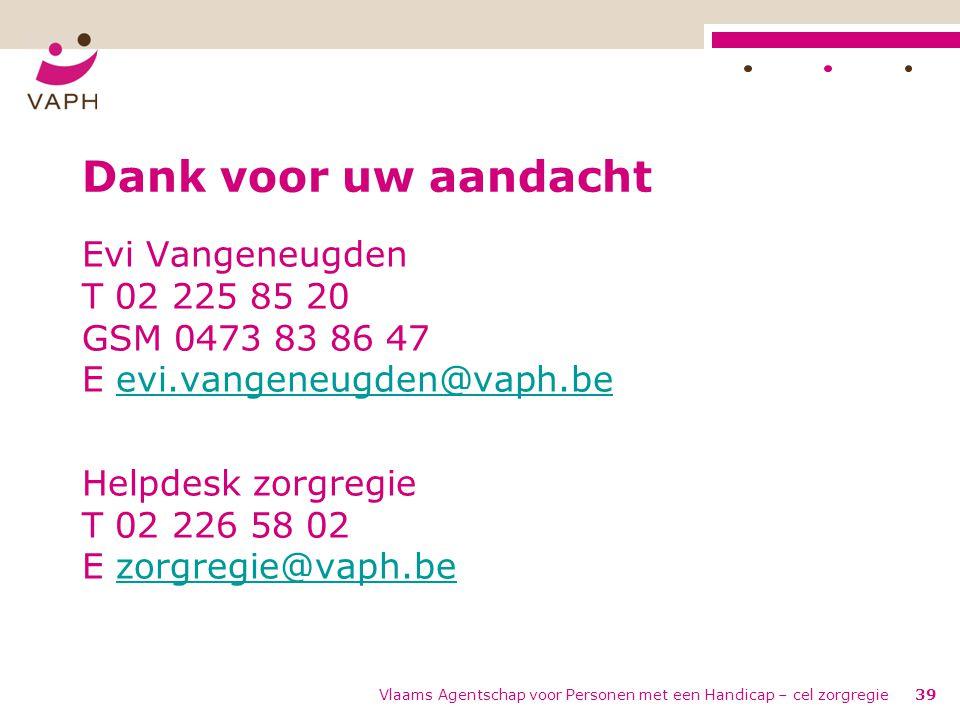 Vlaams Agentschap voor Personen met een Handicap – cel zorgregie39 Dank voor uw aandacht Evi Vangeneugden T 02 225 85 20 GSM 0473 83 86 47 E evi.vange