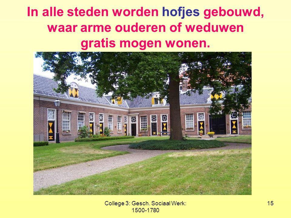 College 3: Gesch. Sociaal Werk: 1500-1780 15 In alle steden worden hofjes gebouwd, waar arme ouderen of weduwen gratis mogen wonen.