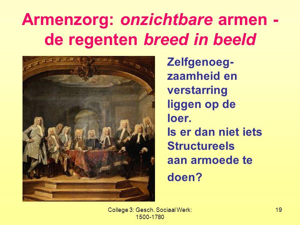 College 3: Gesch. Sociaal Werk: 1500-1780 19 Armenzorg: onzichtbare armen - de regenten breed in beeld Zelfgenoeg- zaamheid en verstarring liggen op d