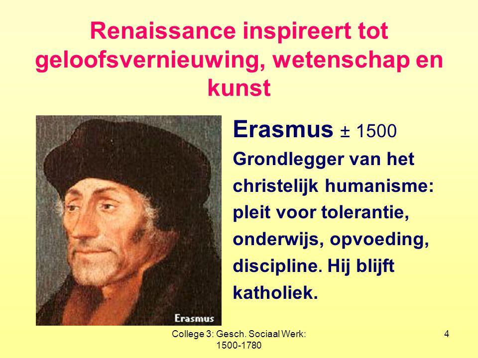 College 3: Gesch. Sociaal Werk: 1500-1780 4 Renaissance inspireert tot geloofsvernieuwing, wetenschap en kunst Erasmus ± 1500 Grondlegger van het chri