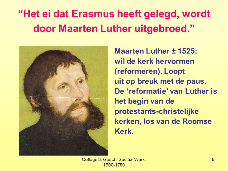 """College 3: Gesch. Sociaal Werk: 1500-1780 5 """"Het ei dat Erasmus heeft gelegd, wordt door Maarten Luther uitgebroed."""" Maarten Luther ± 1525: wil de ker"""