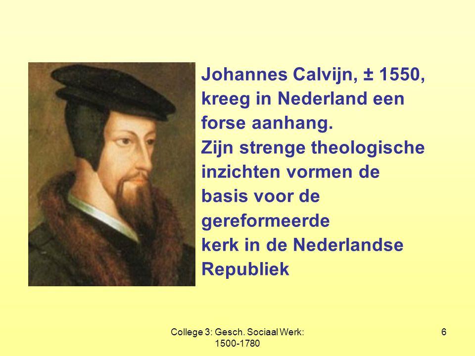 College 3: Gesch. Sociaal Werk: 1500-1780 6 Johannes Calvijn, ± 1550, kreeg in Nederland een forse aanhang. Zijn strenge theologische inzichten vormen