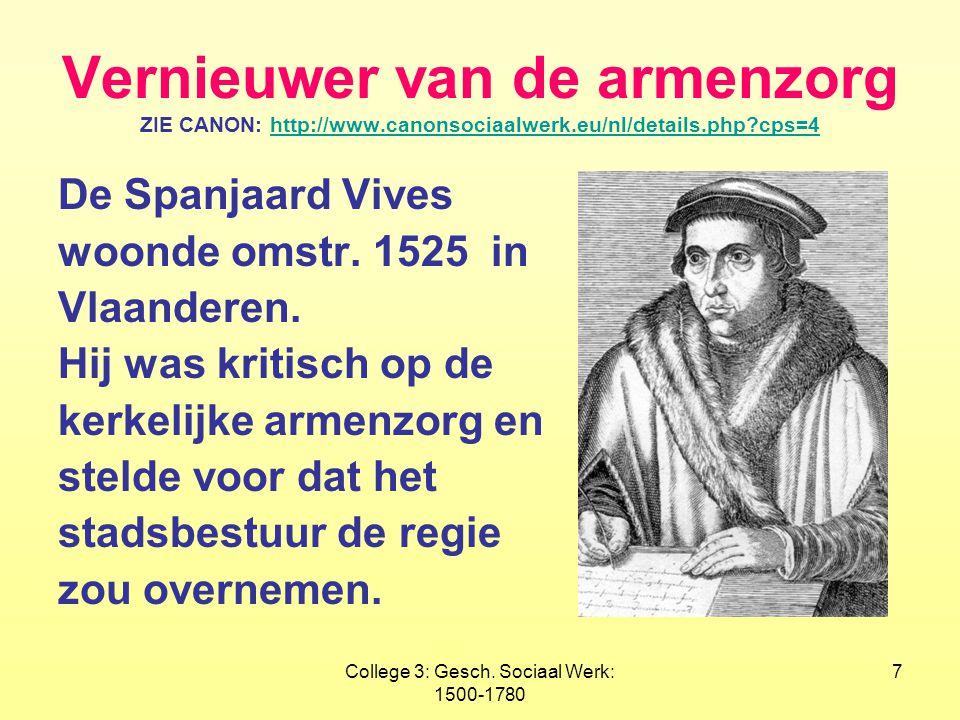 College 3: Gesch. Sociaal Werk: 1500-1780 7 Vernieuwer van de armenzorg ZIE CANON: http://www.canonsociaalwerk.eu/nl/details.php?cps=4http://www.canon