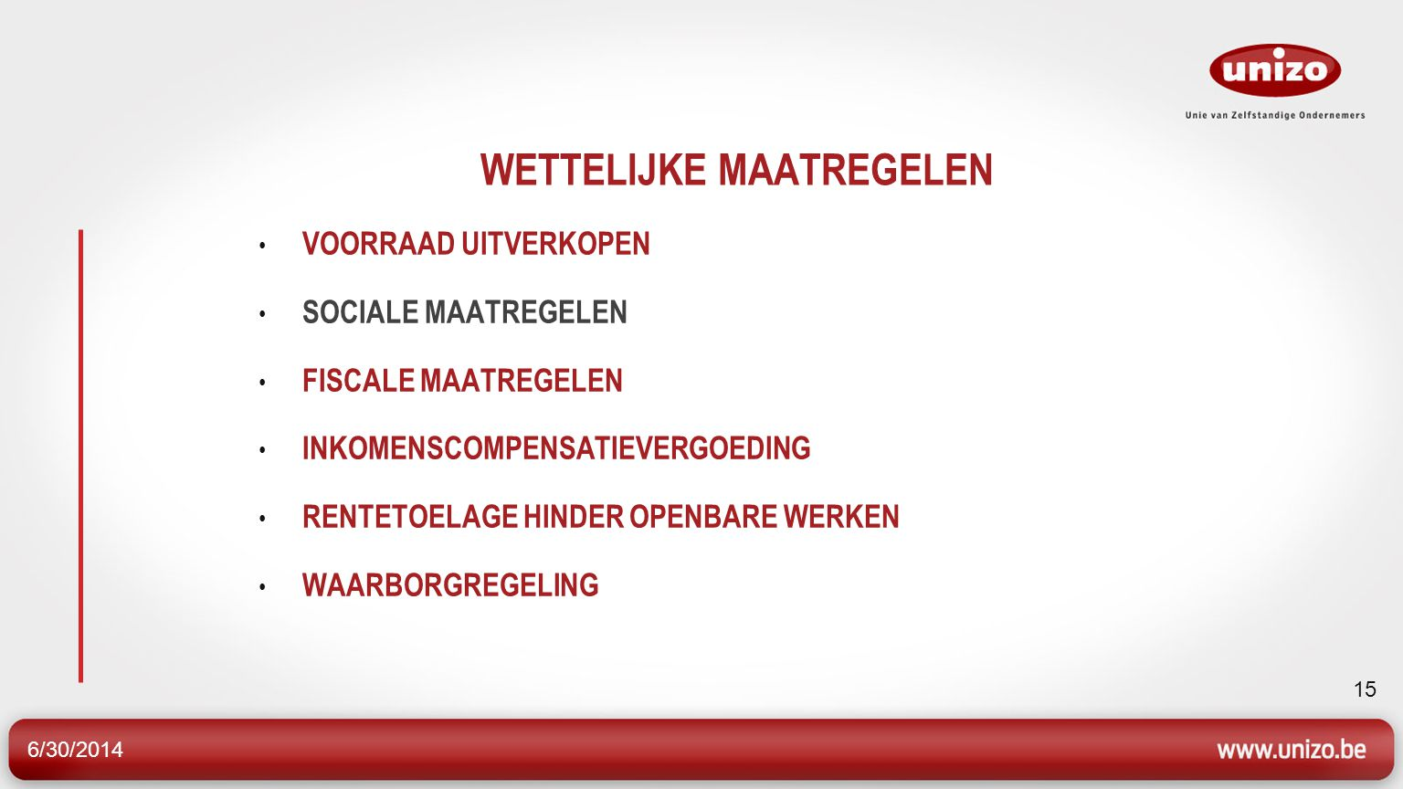 6/30/2014 15 WETTELIJKE MAATREGELEN • VOORRAAD UITVERKOPEN • SOCIALE MAATREGELEN • FISCALE MAATREGELEN • INKOMENSCOMPENSATIEVERGOEDING • RENTETOELAGE HINDER OPENBARE WERKEN • WAARBORGREGELING