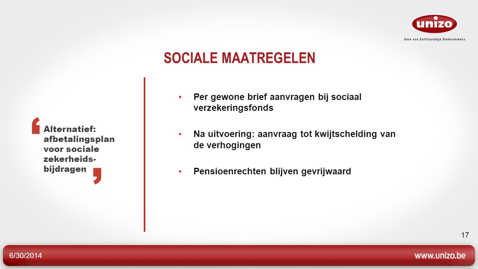 6/30/2014 17 SOCIALE MAATREGELEN • Per gewone brief aanvragen bij sociaal verzekeringsfonds • Na uitvoering: aanvraag tot kwijtschelding van de verhogingen • Pensioenrechten blijven gevrijwaard Alternatief: afbetalingsplan voor sociale zekerheids- bijdragen