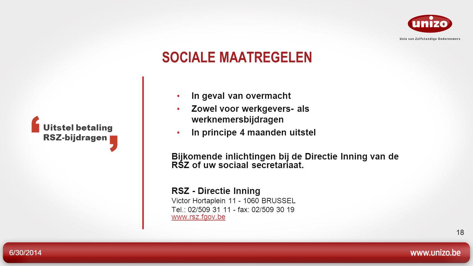 6/30/2014 18 SOCIALE MAATREGELEN • In geval van overmacht • Zowel voor werkgevers- als werknemersbijdragen • In principe 4 maanden uitstel Bijkomende inlichtingen bij de Directie Inning van de RSZ of uw sociaal secretariaat.