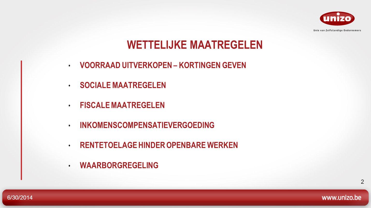 6/30/2014 23 WETTELIJKE MAATREGELEN • VOORRAAD UITVERKOPEN • SOCIALE MAATREGELEN • FISCALE MAATREGELEN • INKOMENSCOMPENSATIEVERGOEDING • RENTETOELAGE HINDER OPENBARE WERKEN • WAARBORGREGELING