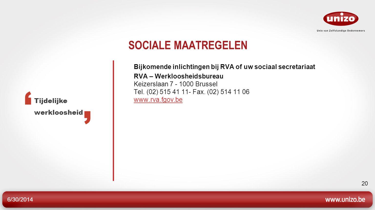 6/30/2014 20 SOCIALE MAATREGELEN Bijkomende inlichtingen bij RVA of uw sociaal secretariaat RVA – Werkloosheidsbureau Keizerslaan 7 - 1000 Brussel Tel.