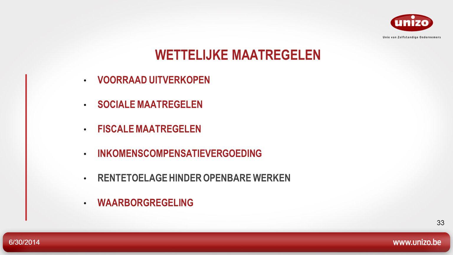 6/30/2014 33 WETTELIJKE MAATREGELEN • VOORRAAD UITVERKOPEN • SOCIALE MAATREGELEN • FISCALE MAATREGELEN • INKOMENSCOMPENSATIEVERGOEDING • RENTETOELAGE HINDER OPENBARE WERKEN • WAARBORGREGELING