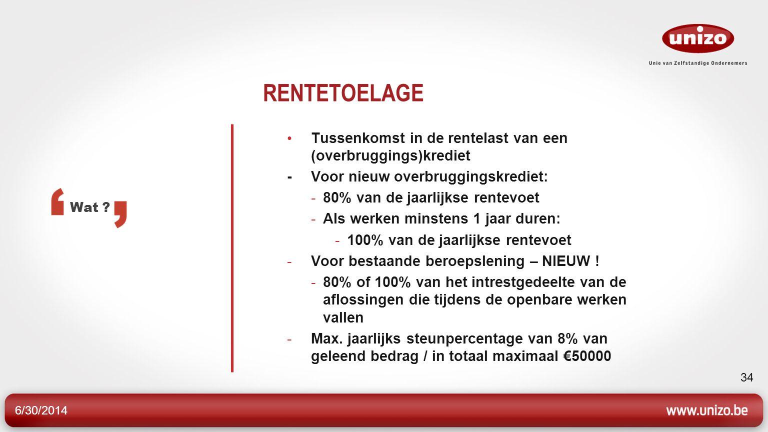 6/30/2014 34 RENTETOELAGE • Tussenkomst in de rentelast van een (overbruggings)krediet - Voor nieuw overbruggingskrediet: -80% van de jaarlijkse rentevoet -Als werken minstens 1 jaar duren: -100% van de jaarlijkse rentevoet -Voor bestaande beroepslening – NIEUW .