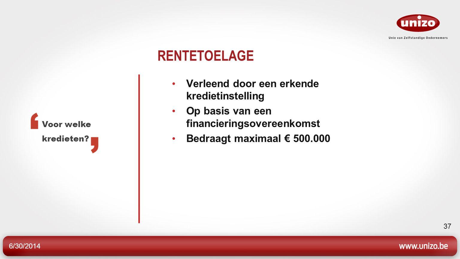 6/30/2014 37 RENTETOELAGE • Verleend door een erkende kredietinstelling • Op basis van een financieringsovereenkomst • Bedraagt maximaal € 500.000 Voor welke kredieten