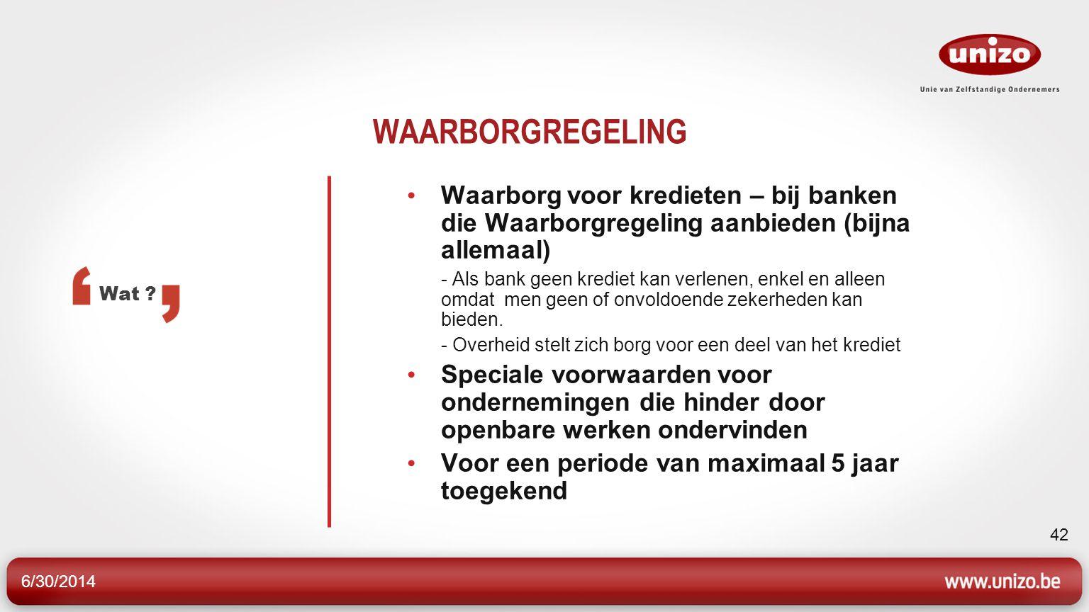 6/30/2014 42 WAARBORGREGELING • Waarborg voor kredieten – bij banken die Waarborgregeling aanbieden (bijna allemaal) - Als bank geen krediet kan verlenen, enkel en alleen omdat men geen of onvoldoende zekerheden kan bieden.