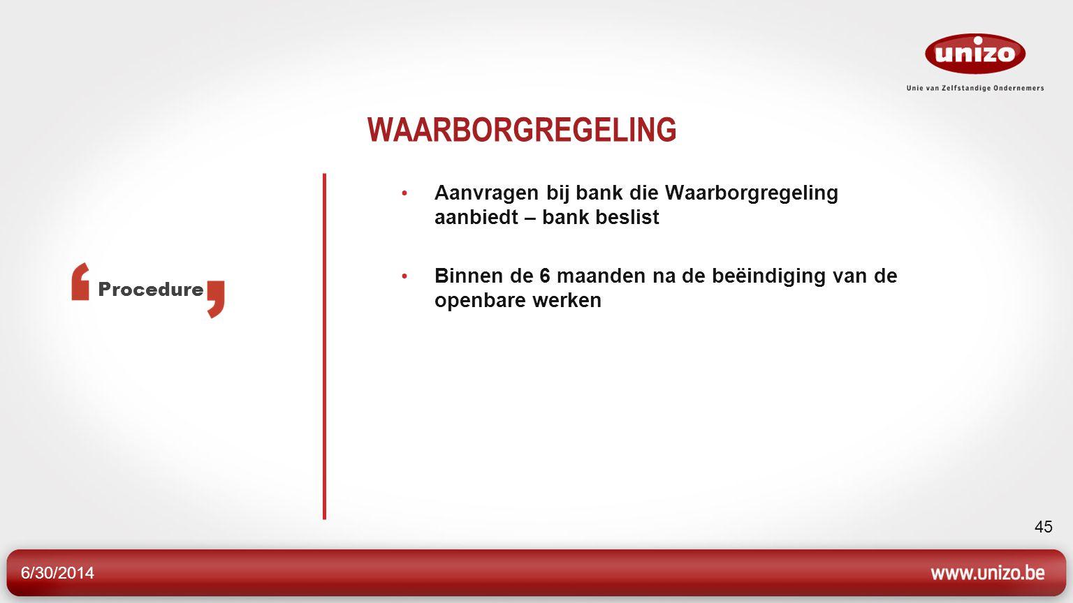 6/30/2014 45 WAARBORGREGELING • Aanvragen bij bank die Waarborgregeling aanbiedt – bank beslist • Binnen de 6 maanden na de beëindiging van de openbare werken Procedure