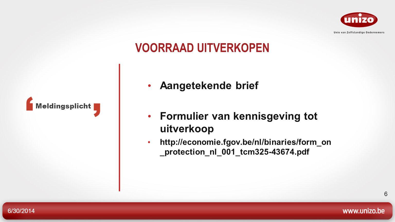 6/30/2014 6 VOORRAAD UITVERKOPEN • Aangetekende brief • Formulier van kennisgeving tot uitverkoop • http://economie.fgov.be/nl/binaries/form_on _protection_nl_001_tcm325-43674.pdf Meldingsplicht
