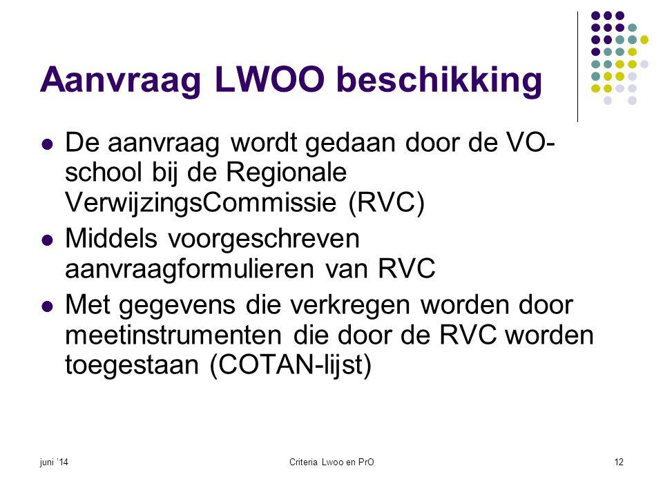 Aanvraag PrO beschikking  De aanvraag wordt door de PrO school gedaan (of door de vmbo-school in samenspraak met de PrO- school) bij de RVC  Middels voorgeschreven aanvraagformulieren van de RVC  Middels gegevens die verkregen worden door erkende meetinstrumenten (COTAN-Lijst)  Regionale afspraken over leerlingen in 'grijs' gebied (advies basisschool leidend, analyse OWR en goede communicatie) juni '14Criteria Lwoo en PrO13