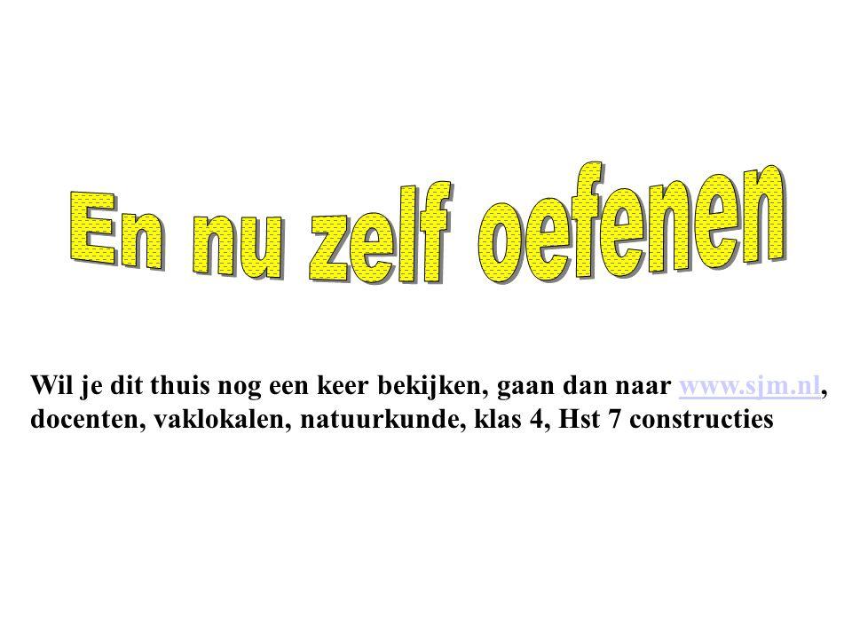Wil je dit thuis nog een keer bekijken, gaan dan naar www.sjm.nl, docenten, vaklokalen, natuurkunde, klas 4, Hst 7 constructieswww.sjm.nl