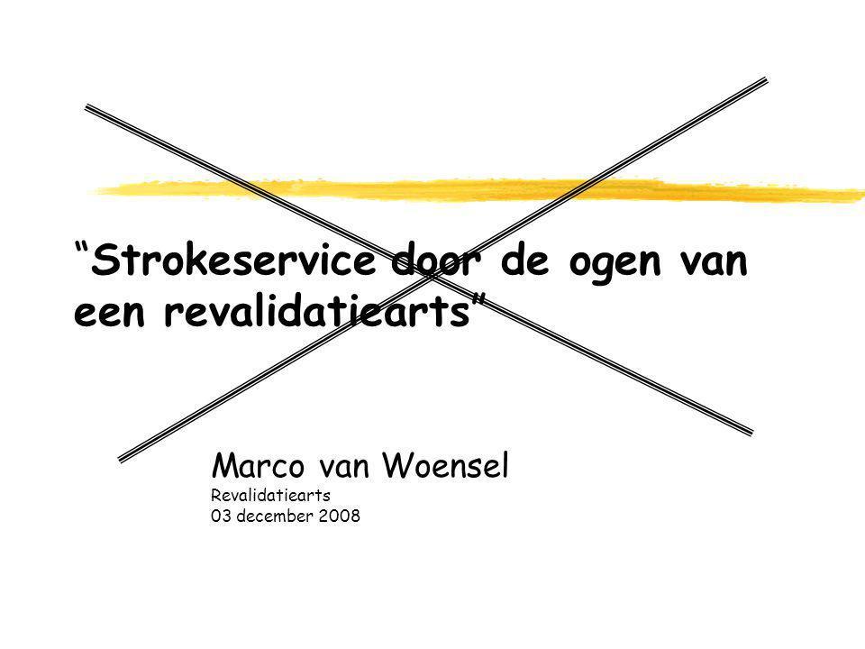 Strokeservice door de ogen van een revalidatiearts Marco van Woensel Revalidatiearts 03 december 2008