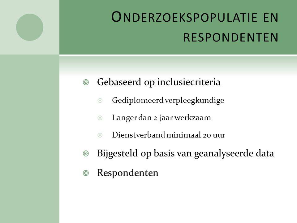 O NDERZOEKSPOPULATIE EN RESPONDENTEN  Gebaseerd op inclusiecriteria  Gediplomeerd verpleegkundige  Langer dan 2 jaar werkzaam  Dienstverband minim