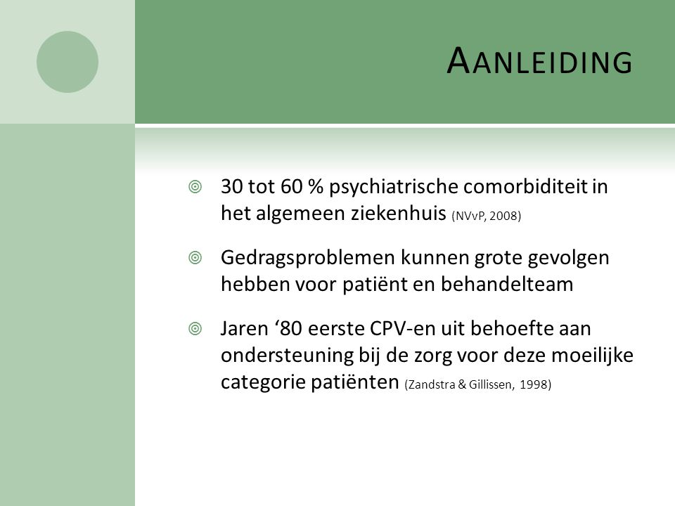A ANLEIDING  30 tot 60 % psychiatrische comorbiditeit in het algemeen ziekenhuis (NVvP, 2008)  Gedragsproblemen kunnen grote gevolgen hebben voor pa