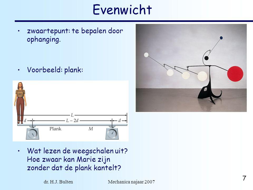 dr. H.J. Bulten Mechanica najaar 2007 7 Evenwicht •zwaartepunt: te bepalen door ophanging. •Voorbeeld: plank: •Wat lezen de weegschalen uit? Hoe zwaar
