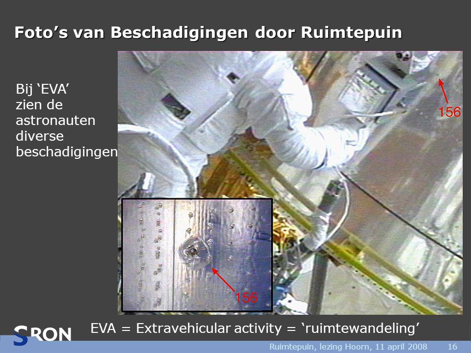 Ruimtepuin, lezing Hoorn, 11 april 200816 Foto's van Beschadigingen door Ruimtepuin Bij 'EVA' zien de astronauten diverse beschadigingen EVA = Extravehicular activity = 'ruimtewandeling'