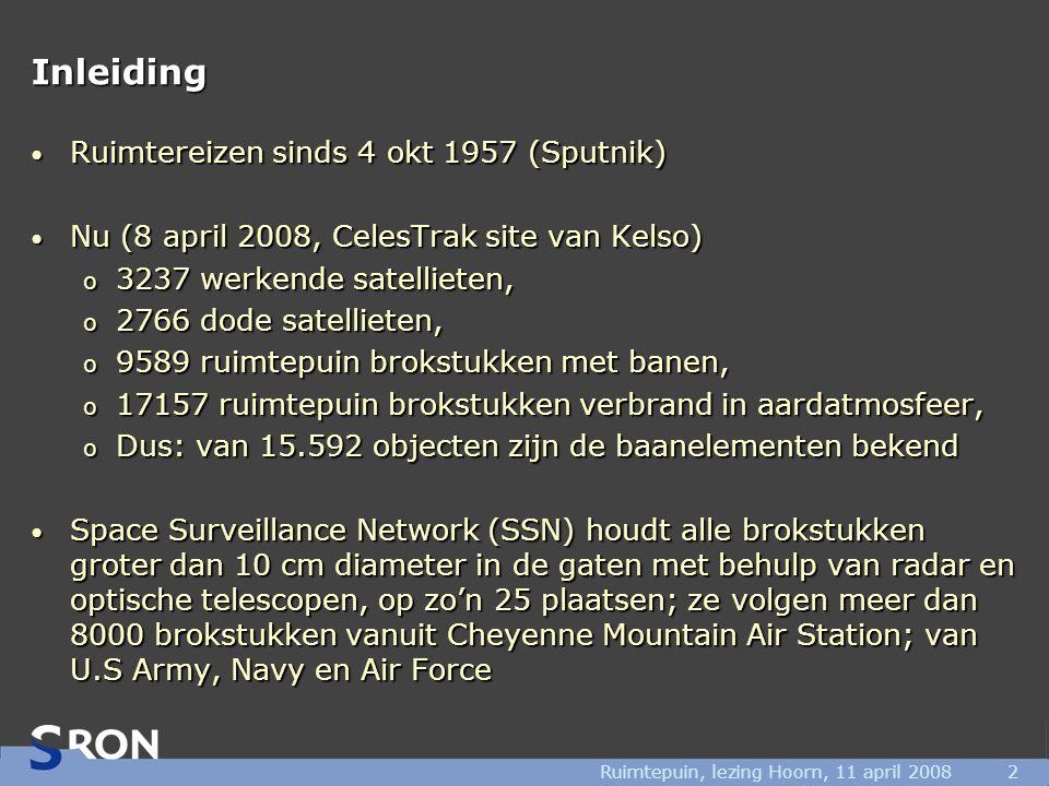 Ruimtepuin, lezing Hoorn, 11 april 20082 Inleiding • Ruimtereizen sinds 4 okt 1957 (Sputnik) • Nu (8 april 2008, CelesTrak site van Kelso) o 3237 werkende satellieten, o 2766 dode satellieten, o 9589 ruimtepuin brokstukken met banen, o 17157 ruimtepuin brokstukken verbrand in aardatmosfeer, o Dus: van 15.592 objecten zijn de baanelementen bekend • Space Surveillance Network (SSN) houdt alle brokstukken groter dan 10 cm diameter in de gaten met behulp van radar en optische telescopen, op zo'n 25 plaatsen; ze volgen meer dan 8000 brokstukken vanuit Cheyenne Mountain Air Station; van U.S Army, Navy en Air Force